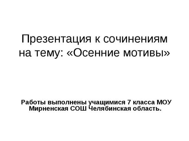 Презентация к сочинениям на тему: «Осенние мотивы» Работы выполнены учащимися...