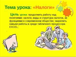 Тема урока: «Налоги» Цель урока: продолжить работу над понятиями: налоги, вид
