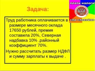 Задача: Труд работника оплачивается в размере месячного оклада 17650 рублей,