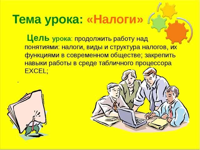 Тема урока: «Налоги» Цель урока: продолжить работу над понятиями: налоги, вид...