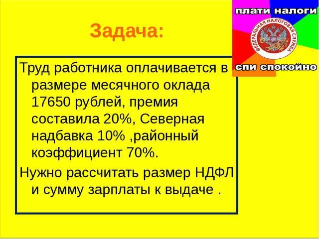 Задача: Труд работника оплачивается в размере месячного оклада 17650 рублей,...