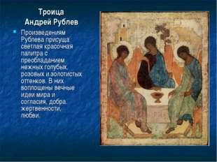 Троица Андрей Рублев Произведениям Рублева присуща светлая красочная палитра