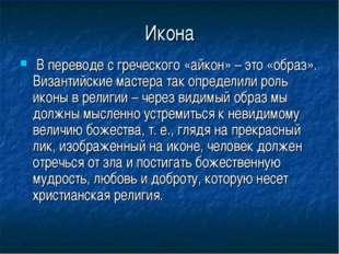 Икона В переводе с греческого «айкон» – это «образ». Византийские мастера так