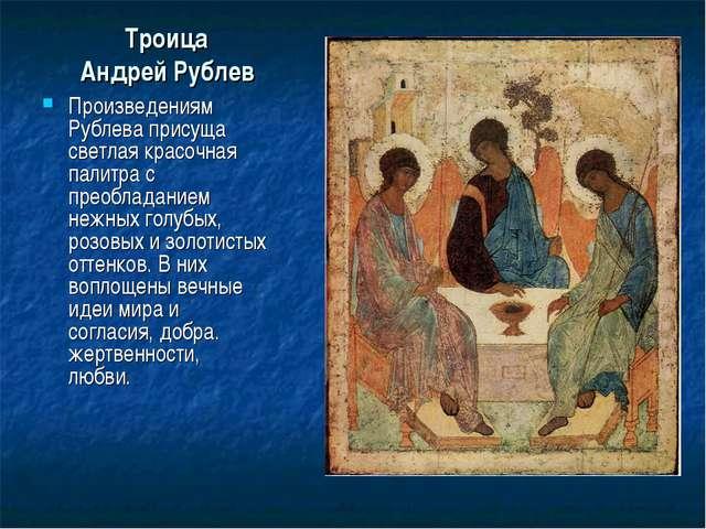 Троица Андрей Рублев Произведениям Рублева присуща светлая красочная палитра...