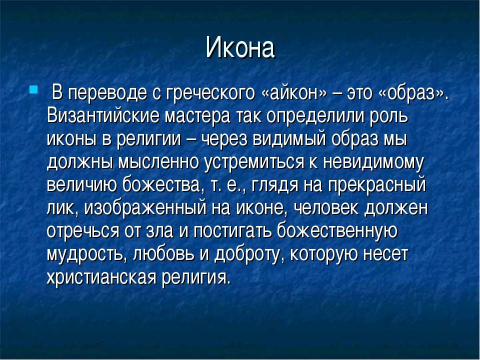 Икона В переводе с греческого «айкон» – это «образ». Византийские мастера так...