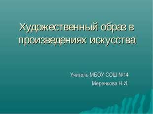 Художественный образ в произведениях искусства Учитель МБОУ СОШ №14 Меренкова