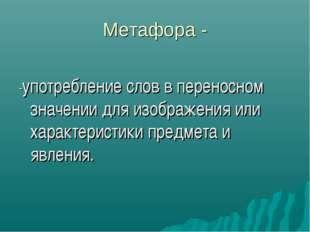 Метафора - -употребление слов в переносном значении для изображения или харак