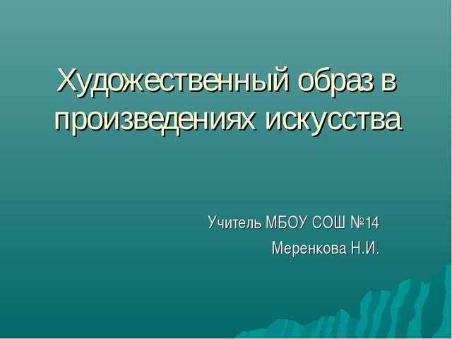 Художественный образ в произведениях искусства Учитель МБОУ СОШ №14 Меренкова...
