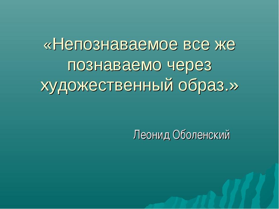«Непознаваемое все же познаваемо через художественный образ.» Леонид Оболенский