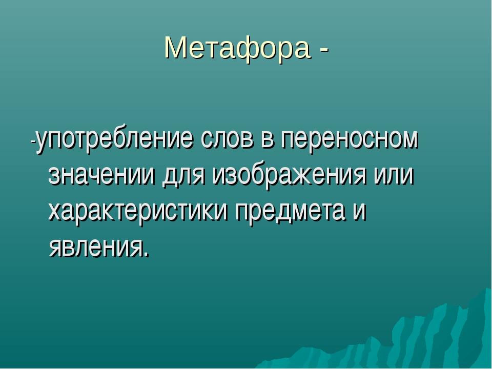 Метафора - -употребление слов в переносном значении для изображения или харак...