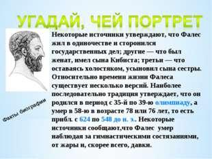Факты биографии Некоторые источники утверждают, что Фалес жил в одиночестве и