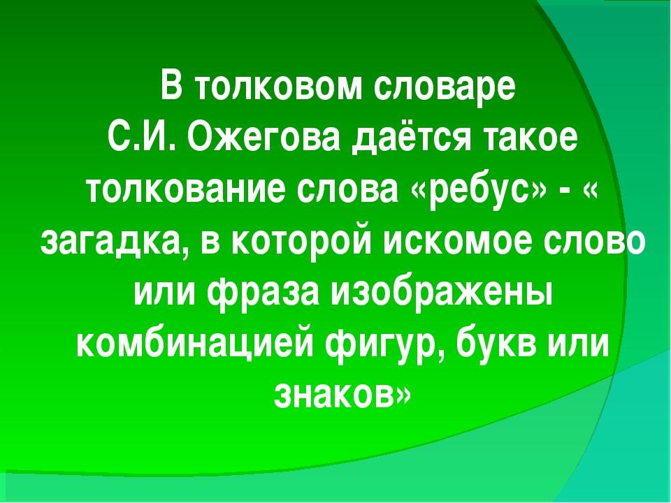 В толковом словаре С.И. Ожегова даётся такое толкование слова «ребус» - « заг...
