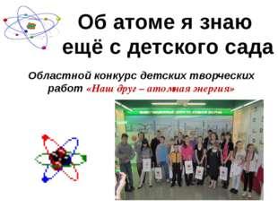 Об атоме я знаю ещё с детского сада Областной конкурс детских творческих рабо