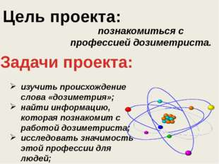 Цель проекта: познакомиться с профессией дозиметриста. Задачи проекта: изучит