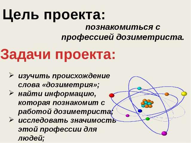Цель проекта: познакомиться с профессией дозиметриста. Задачи проекта: изучит...