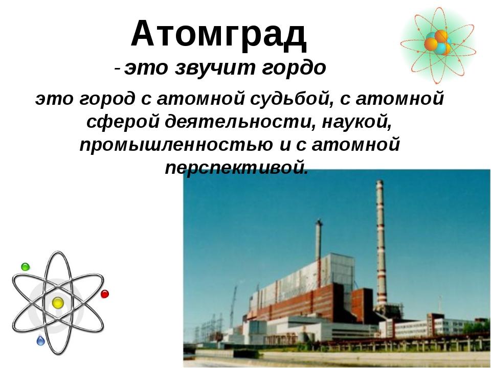 Атомград - это звучит гордо это город с атомной судьбой, с атомной сферой дея...