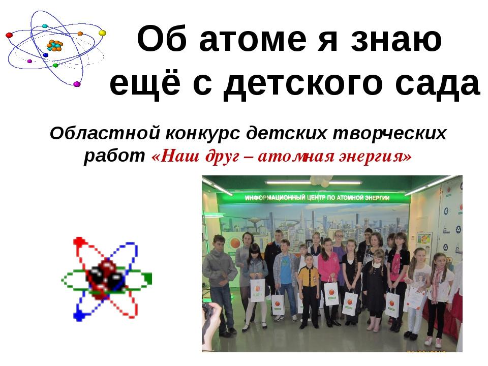 Об атоме я знаю ещё с детского сада Областной конкурс детских творческих рабо...