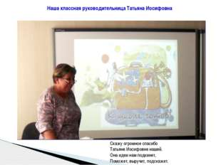 Наша классная руководительница Татьяна Иосифовна Скажу огромное спасибо Татья