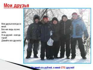 Мои друзья Не имей сто рублей, а имей СТО друзей! Мои друзья всегда со мной.