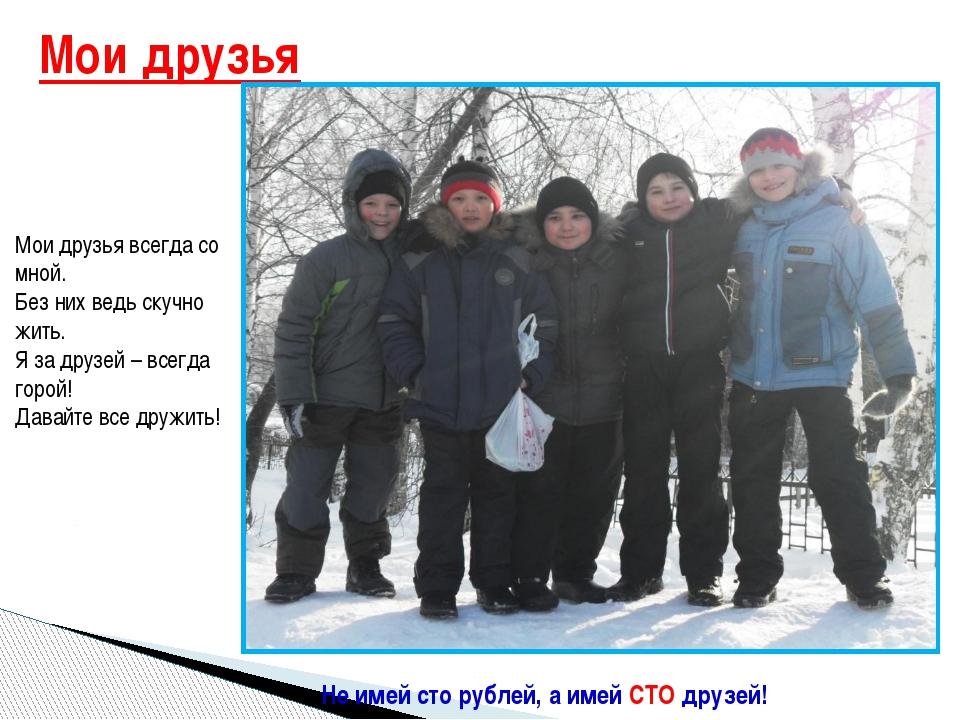 Мои друзья Не имей сто рублей, а имей СТО друзей! Мои друзья всегда со мной....