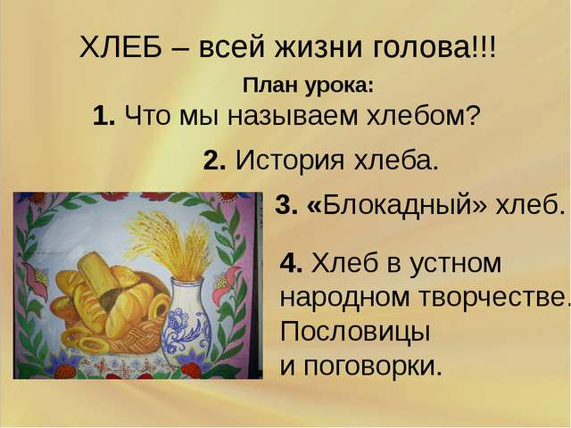 ХЛЕБ – всей жизни голова!!! План урока: 1. Что мы называем хлебом? 2. Истори...