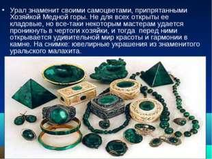 Урал знаменит своими самоцветами, припрятанными Хозяйкой Медной горы. Не для