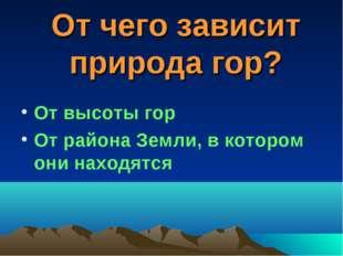 От чего зависит природа гор? От высоты гор От района Земли, в котором они нах