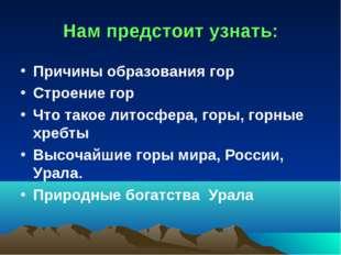 Нам предстоит узнать: Причины образования гор Строение гор Что такое литосфе