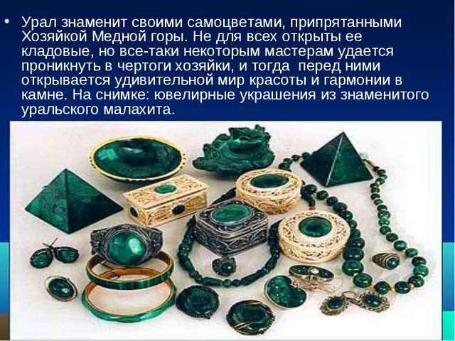 Урал знаменит своими самоцветами, припрятанными Хозяйкой Медной горы. Не для...