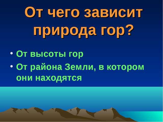 От чего зависит природа гор? От высоты гор От района Земли, в котором они нах...