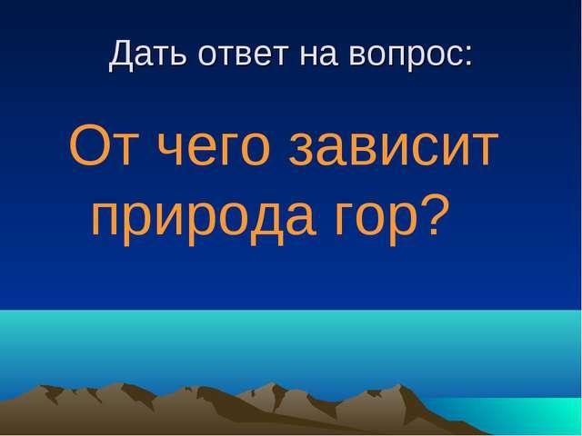 Дать ответ на вопрос: От чего зависит природа гор?