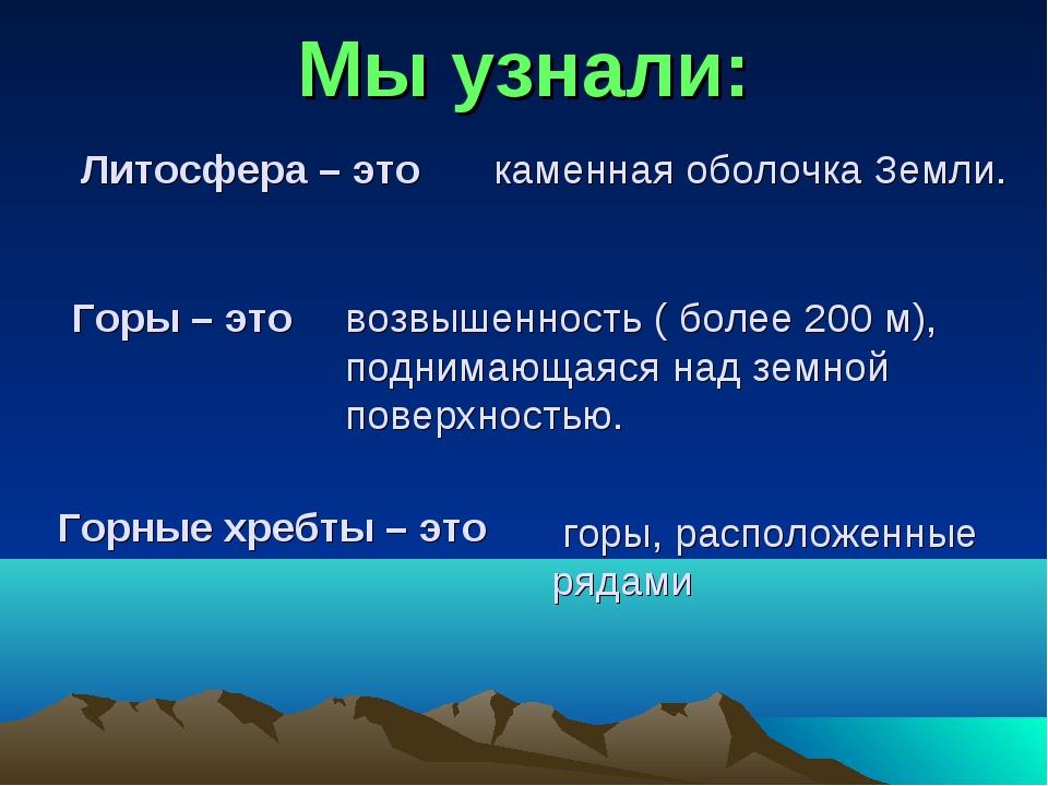 Горные хребты – это Горы – это Литосфера – это каменная оболочка Земли. возвы...