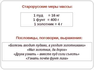 Старорусские меры массы: 1 пуд = 16 кг 1 фунт = 400 г 1 золотник = 4 г «Болез