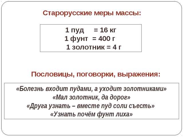 Старорусские меры массы: 1 пуд = 16 кг 1 фунт = 400 г 1 золотник = 4 г «Болез...