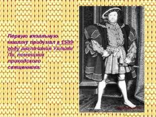 Первую вязальную машину придумал в 1589 году англичанин Уильям Ли, помощник п