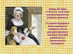 конец XIX века В России получило распространение вязание крючком. В городе Ар