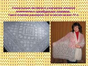Уникальным является узорчатое вязание знаменитых оренбургских платков. Такой
