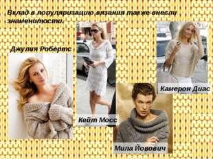 Вклад в популяризацию вязания также внесли знаменитости. Камерон Диас Кейт Мо