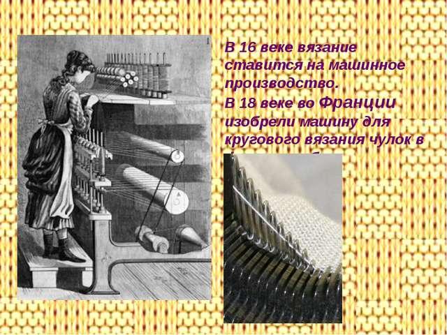 В 16 веке вязание ставится на машинное производство. В 18 веке во Франции изо...