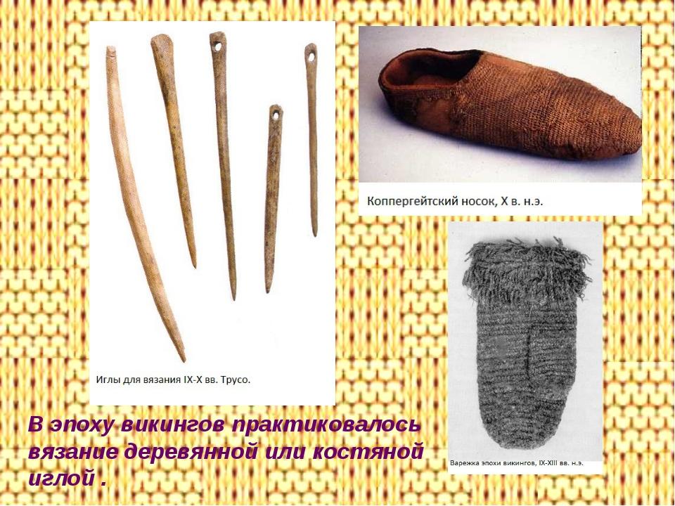 В эпоху викингов практиковалось вязание деревянной или костяной иглой .