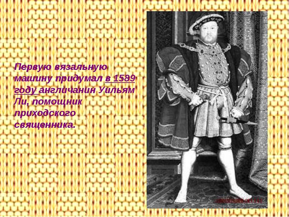 Первую вязальную машину придумал в 1589 году англичанин Уильям Ли, помощник п...