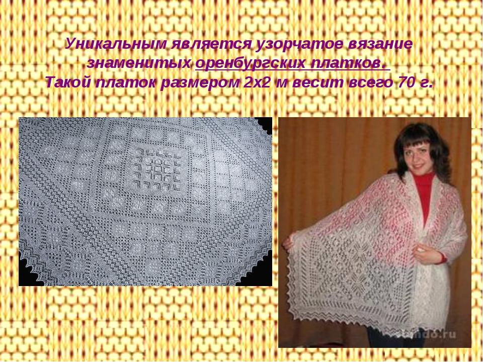 Уникальным является узорчатое вязание знаменитых оренбургских платков. Такой...