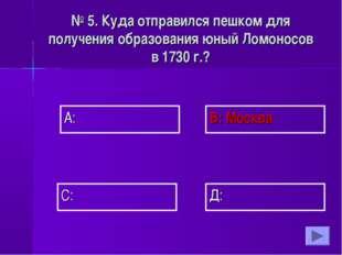 А: В: Москва Д: С: № 5. Куда отправился пешком для получения образования юный