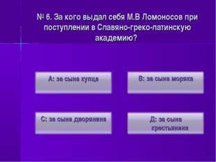 № 6. За кого выдал себя М.В Ломоносов при поступлении в Славяно-греко-латинск