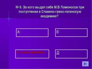 А: В: Д: С: за сына дворянина № 6. За кого выдал себя М.В Ломоносов при посту
