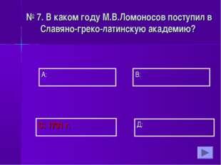 А: В:  Д: С: 1731 г. № 7. В каком году М.В.Ломоносов поступил в Славяно-г