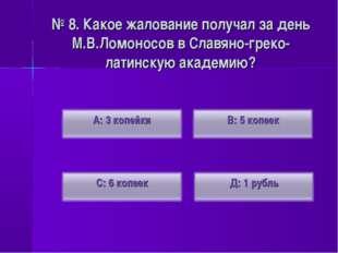 № 8. Какое жалование получал за день М.В.Ломоносов в Славяно-греко-латинскую