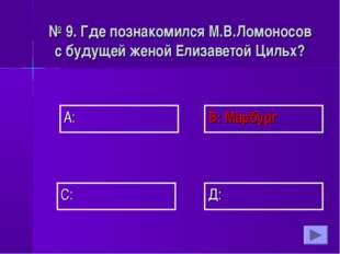 А: В: Марбург Д: С: № 9. Где познакомился М.В.Ломоносов с будущей женой Елиза