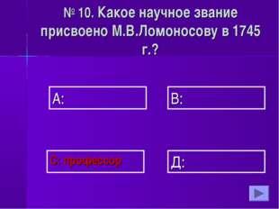 А: В: Д: С: профессор № 10. Какое научное звание присвоено М.В.Ломоносову в 1