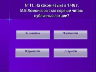 № 11. На каком языке в 1746 г. М.В.Ломоносов стал первым читать публичные лек